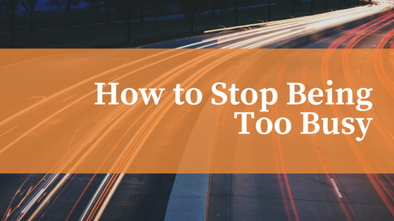 how to stop being too busy